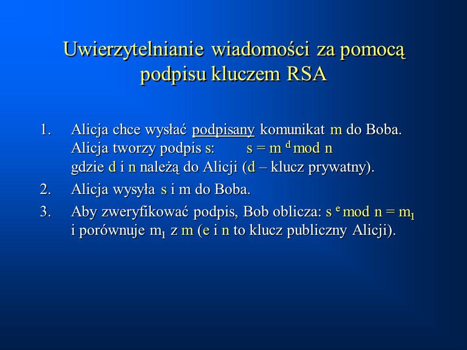 Uwierzytelnianie wiadomości za pomocą podpisu kluczem RSA 1.Alicja chce wysłać podpisany komunikat m do Boba. Alicja tworzy podpis s: s = m d mod n gd