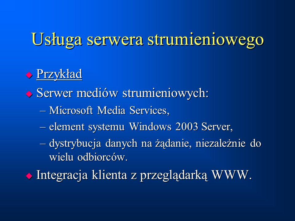 Usługa serwera strumieniowego  Przykład  Serwer mediów strumieniowych: –Microsoft Media Services, –element systemu Windows 2003 Server, –dystrybucja