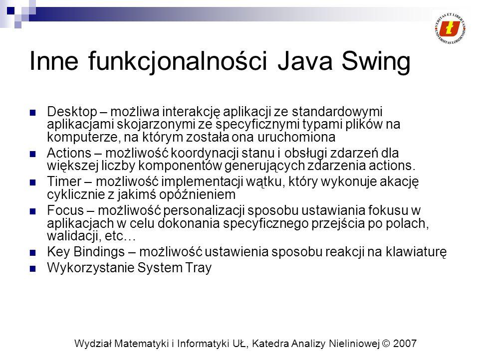 Wydział Matematyki i Informatyki UŁ, Katedra Analizy Nieliniowej © 2007 Inne funkcjonalności Java Swing Desktop – możliwa interakcję aplikacji ze standardowymi aplikacjami skojarzonymi ze specyficznymi typami plików na komputerze, na którym została ona uruchomiona Actions – możliwość koordynacji stanu i obsługi zdarzeń dla większej liczby komponentów generujących zdarzenia actions.