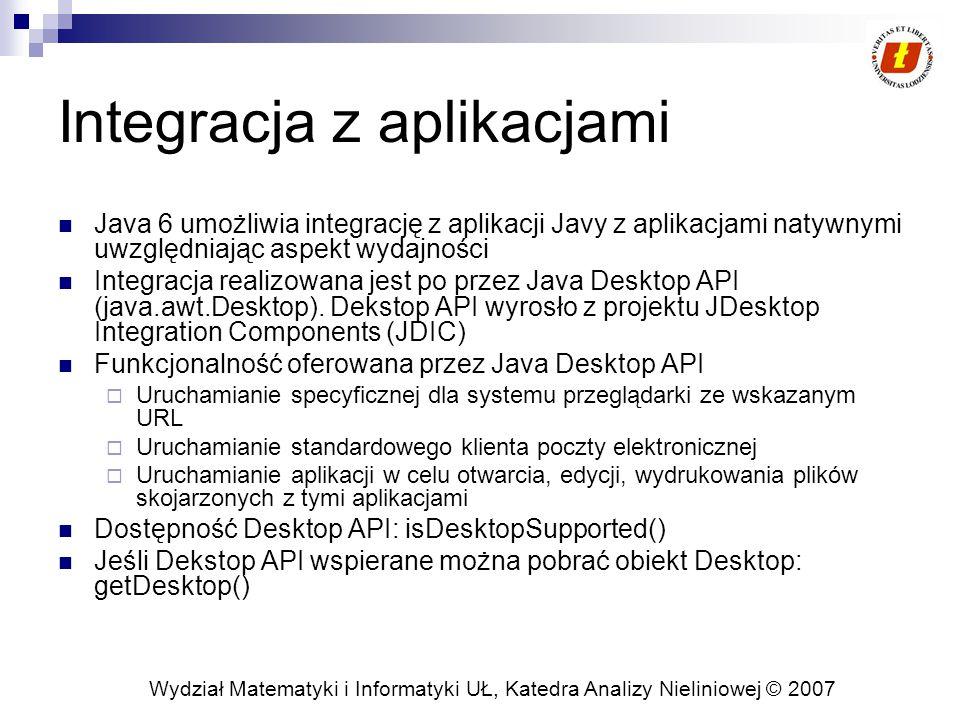 Wydział Matematyki i Informatyki UŁ, Katedra Analizy Nieliniowej © 2007 Integracja z aplikacjami Java 6 umożliwia integrację z aplikacji Javy z aplikacjami natywnymi uwzględniając aspekt wydajności Integracja realizowana jest po przez Java Desktop API (java.awt.Desktop).