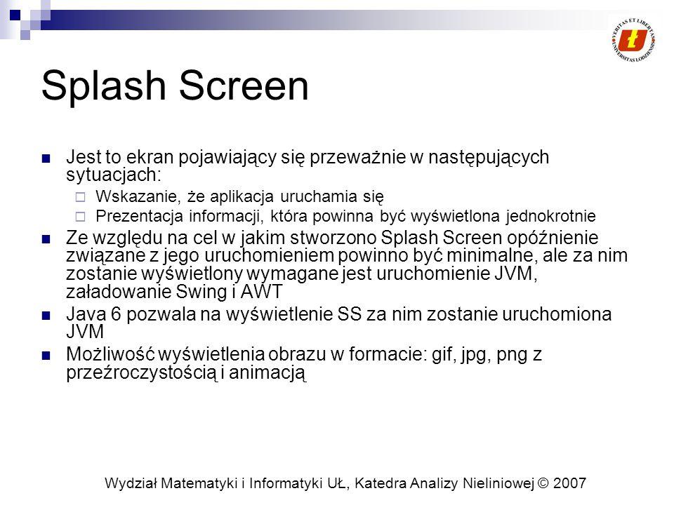 Wydział Matematyki i Informatyki UŁ, Katedra Analizy Nieliniowej © 2007 Splash Screen Jest to ekran pojawiający się przeważnie w następujących sytuacjach:  Wskazanie, że aplikacja uruchamia się  Prezentacja informacji, która powinna być wyświetlona jednokrotnie Ze względu na cel w jakim stworzono Splash Screen opóźnienie związane z jego uruchomieniem powinno być minimalne, ale za nim zostanie wyświetlony wymagane jest uruchomienie JVM, załadowanie Swing i AWT Java 6 pozwala na wyświetlenie SS za nim zostanie uruchomiona JVM Możliwość wyświetlenia obrazu w formacie: gif, jpg, png z przeźroczystością i animacją