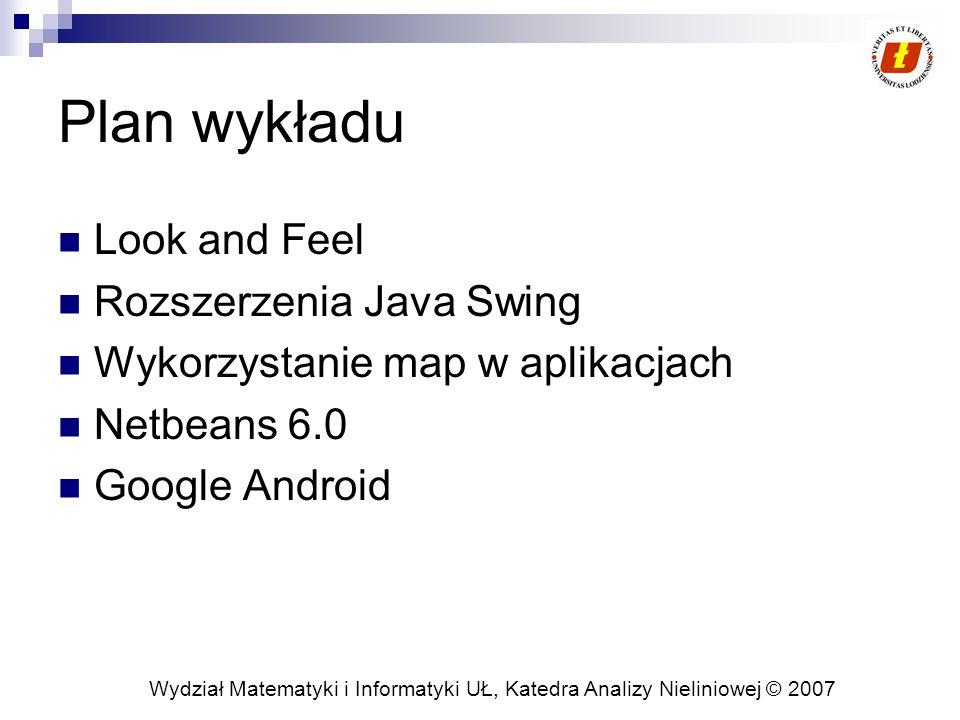 Wydział Matematyki i Informatyki UŁ, Katedra Analizy Nieliniowej © 2007 Plan wykładu Look and Feel Rozszerzenia Java Swing Wykorzystanie map w aplikacjach Netbeans 6.0 Google Android