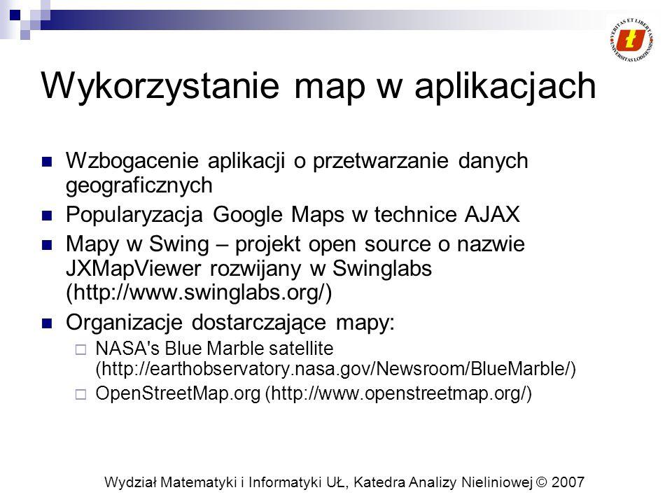 Wydział Matematyki i Informatyki UŁ, Katedra Analizy Nieliniowej © 2007 Wykorzystanie map w aplikacjach Wzbogacenie aplikacji o przetwarzanie danych geograficznych Popularyzacja Google Maps w technice AJAX Mapy w Swing – projekt open source o nazwie JXMapViewer rozwijany w Swinglabs (http://www.swinglabs.org/) Organizacje dostarczające mapy:  NASA s Blue Marble satellite (http://earthobservatory.nasa.gov/Newsroom/BlueMarble/)  OpenStreetMap.org (http://www.openstreetmap.org/)