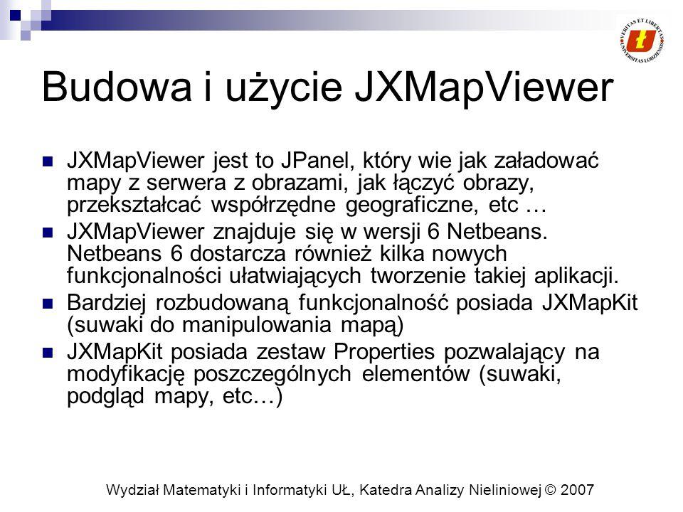 Wydział Matematyki i Informatyki UŁ, Katedra Analizy Nieliniowej © 2007 Budowa i użycie JXMapViewer JXMapViewer jest to JPanel, który wie jak załadować mapy z serwera z obrazami, jak łączyć obrazy, przekształcać współrzędne geograficzne, etc … JXMapViewer znajduje się w wersji 6 Netbeans.