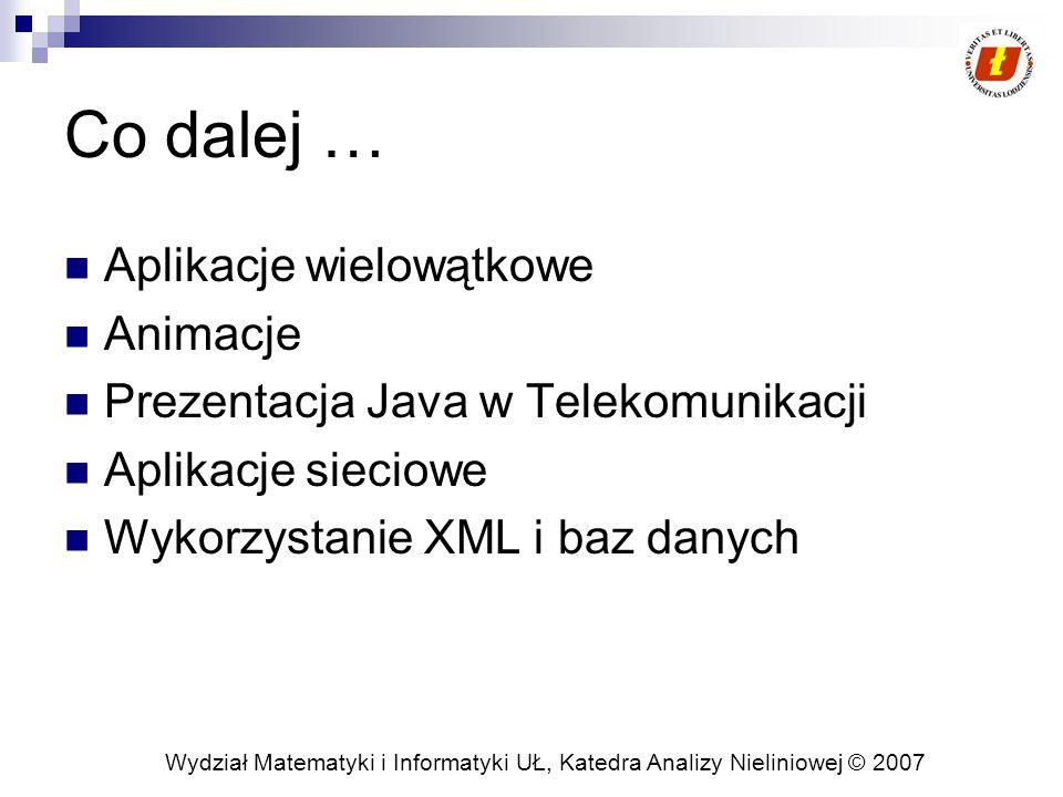 Wydział Matematyki i Informatyki UŁ, Katedra Analizy Nieliniowej © 2007 Co dalej … Aplikacje wielowątkowe Animacje Prezentacja Java w Telekomunikacji Aplikacje sieciowe Wykorzystanie XML i baz danych