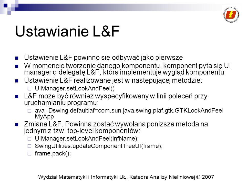 Wydział Matematyki i Informatyki UŁ, Katedra Analizy Nieliniowej © 2007 Ustawianie L&F Ustawienie L&F powinno się odbywać jako pierwsze W momencie tworzenie danego komponentu, komponent pyta się UI manager o delegatę L&F, która implementuje wygląd komponentu Ustawienie L&F realizowane jest w następującej metodzie:  UIManager.setLookAndFeel() L&F może być również wyspecyfikowany w linii poleceń przy uruchamianiu programu:  ava -Dswing.defaultlaf=com.sun.java.swing.plaf.gtk.GTKLookAndFeel MyApp Zmiana L&F.