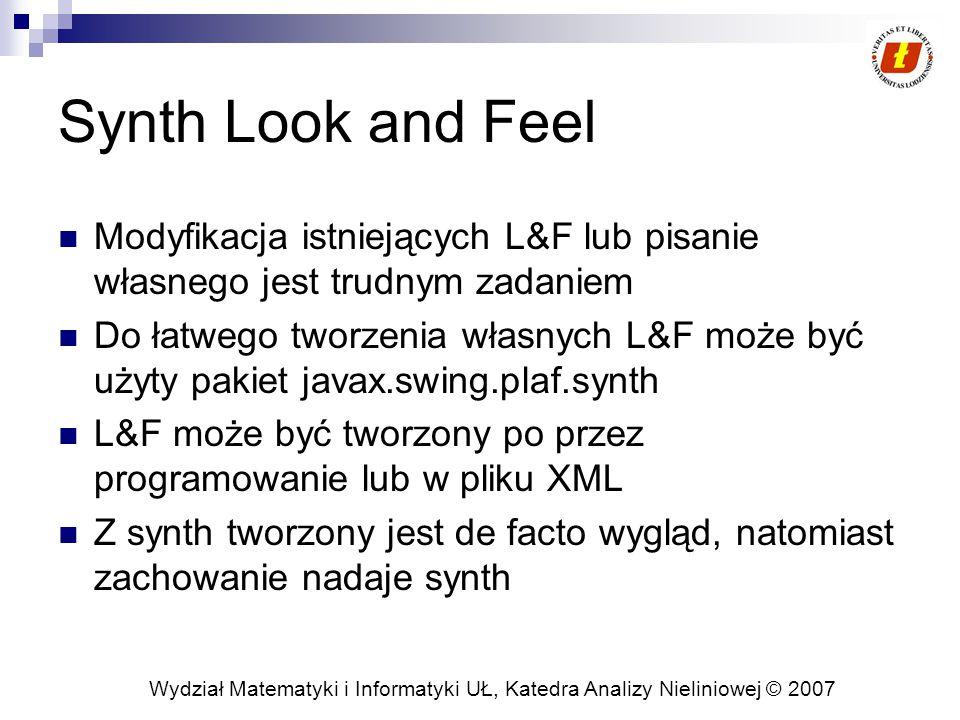 Wydział Matematyki i Informatyki UŁ, Katedra Analizy Nieliniowej © 2007 Synth Look and Feel Modyfikacja istniejących L&F lub pisanie własnego jest trudnym zadaniem Do łatwego tworzenia własnych L&F może być użyty pakiet javax.swing.plaf.synth L&F może być tworzony po przez programowanie lub w pliku XML Z synth tworzony jest de facto wygląd, natomiast zachowanie nadaje synth