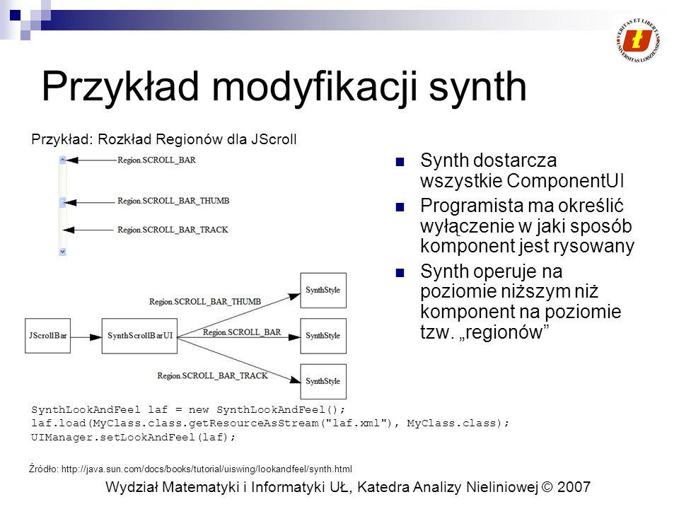 Wydział Matematyki i Informatyki UŁ, Katedra Analizy Nieliniowej © 2007 Modyfikacja Synth w XML i w programie class MojaFabrStylow extends SynthStyleFactory { public SynthStyle getStyle(JComponent c, Region id) { if (id == Region.BUTTON) { return buttonStyle; } else if (id == Region.TREE) { return treeStyle; } return defaultStyle; } SynthLookAndFeel laf = new SynthLookAndFeel(); UIManager.setLookAndFeel(laf); SynthLookAndFeel.setStyleFactory(new MyStyleFactory()); W pliku XMLW kodzie programu Uwaga.