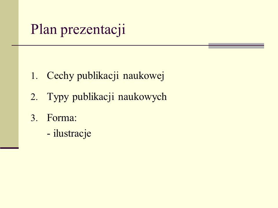 Plan prezentacji 1. Cechy publikacji naukowej 2. Typy publikacji naukowych 3. Forma: - ilustracje