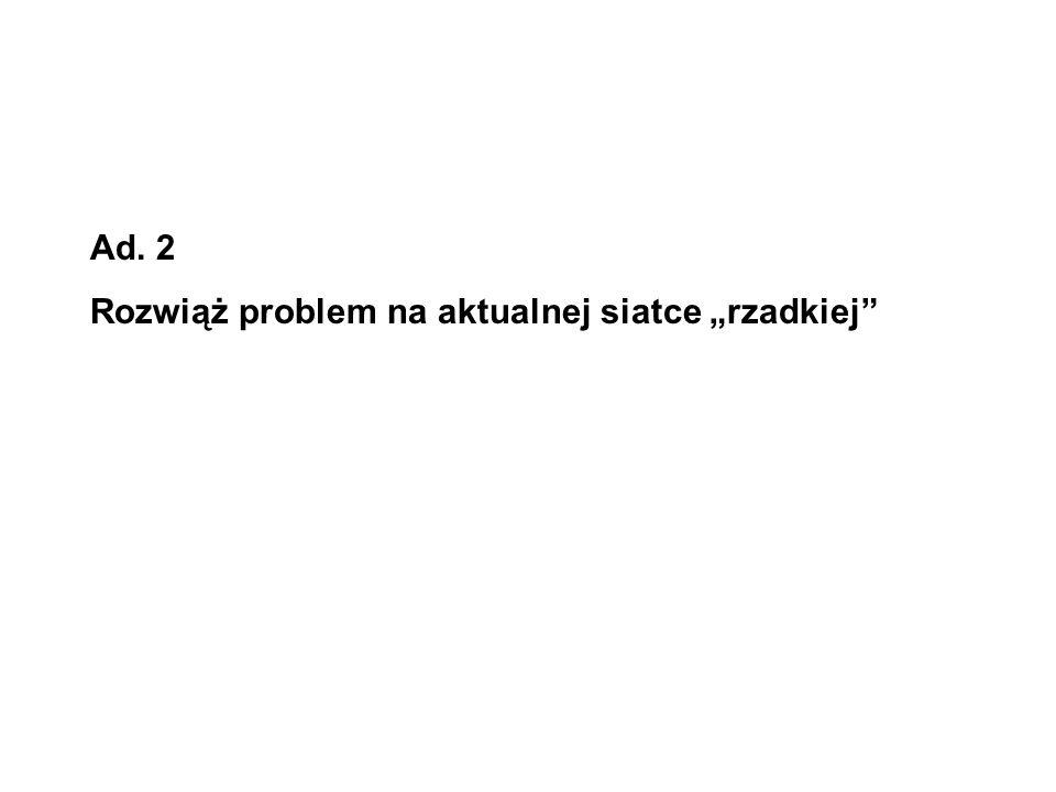 """Ad. 2 Rozwiąż problem na aktualnej siatce """"rzadkiej"""