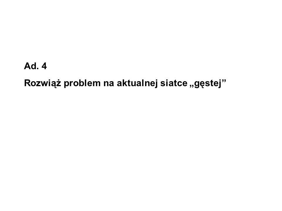 """Ad. 4 Rozwiąż problem na aktualnej siatce """"gęstej"""
