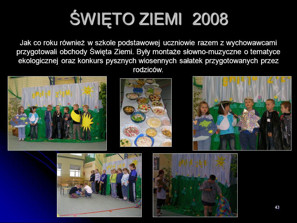 43 ŚWIĘTO ZIEMI 2008 Jak co roku również w szkole podstawowej uczniowie razem z wychowawcami przygotowali obchody Święta Ziemi. Były montaże słowno-mu
