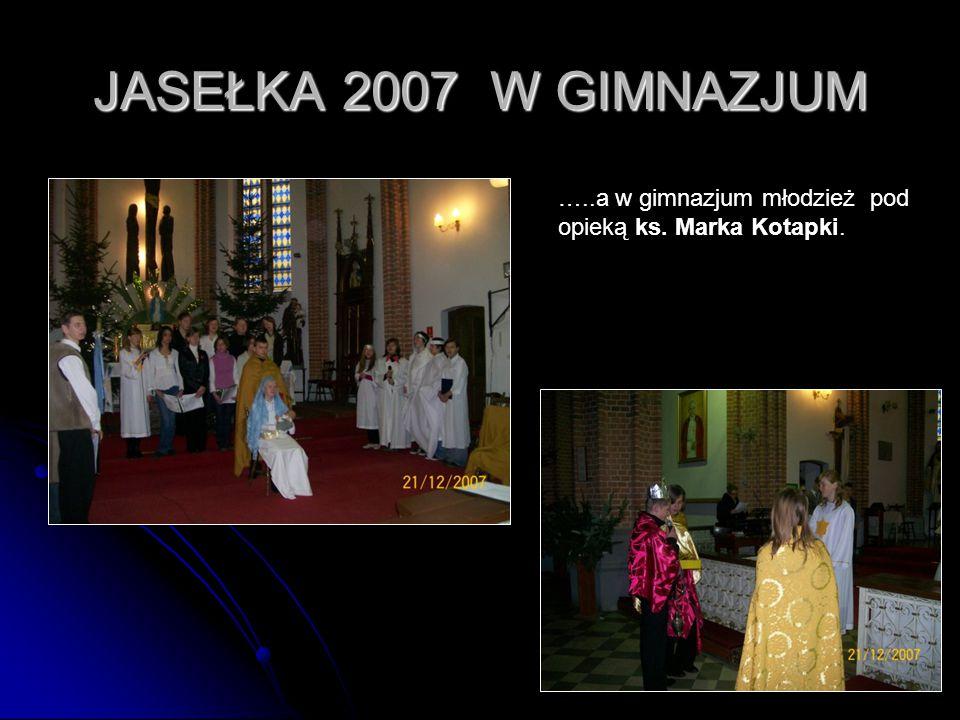 48 JASEŁKA 2007 W GIMNAZJUM …..a w gimnazjum młodzież pod opieką ks. Marka Kotapki.