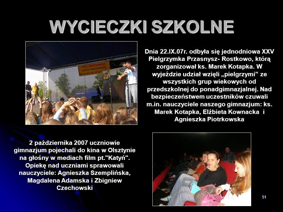 51 WYCIECZKI SZKOLNE Dnia 22.IX.07r. odbyła się jednodniowa XXV Pielgrzymka Przasnysz- Rostkowo, którą zorganizował ks. Marek Kotapka. W wyjeździe udz