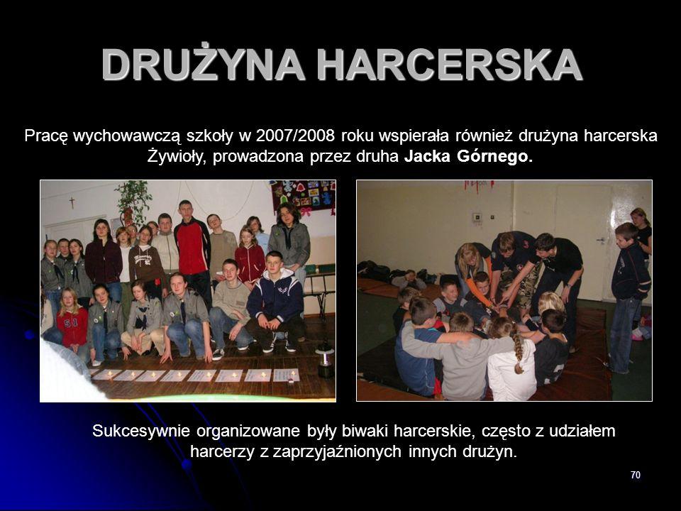 70 DRUŻYNA HARCERSKA Pracę wychowawczą szkoły w 2007/2008 roku wspierała również drużyna harcerska Żywioły, prowadzona przez druha Jacka Górnego. Sukc