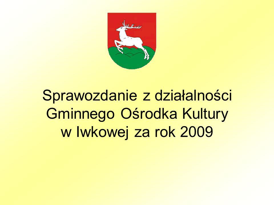 Sprawozdanie z działalności Gminnego Ośrodka Kultury w Iwkowej za rok 2009