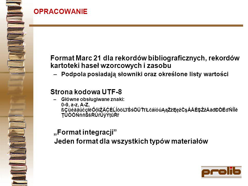 """OPRACOWANIE Format Marc 21 dla rekordów bibliograficznych, rekordów kartoteki haseł wzorcowych i zasobu –Podpola posiadają słowniki oraz określone listy wartości Strona kodowa UTF-8 –Główne obsługiwane znaki: 0-9, a-z, A-Z, ßÇüéâäůćçłëŐőîŹÄĆÉĹĺôöĽľŚśÖÜŤťŁčáíóúĄąŽžĘęźČşÁÂĚŞŻżĂăđĐĎËďŇÍÎě ŢŮÓÔŃńňŠšŔÚŕŰýÝţűŘř """"Format integracji Jeden format dla wszystkich typów materiałów"""