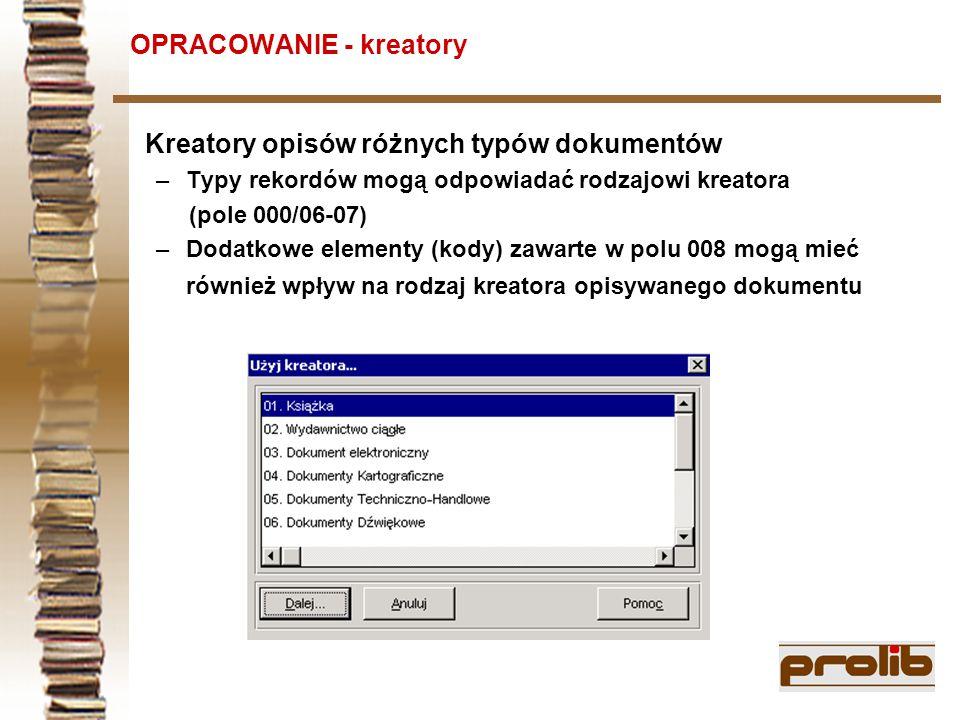 OPRACOWANIE - kreatory Kreatory opisów różnych typów dokumentów –Typy rekordów mogą odpowiadać rodzajowi kreatora (pole 000/06-07) –Dodatkowe elementy (kody) zawarte w polu 008 mogą mieć również wpływ na rodzaj kreatora opisywanego dokumentu