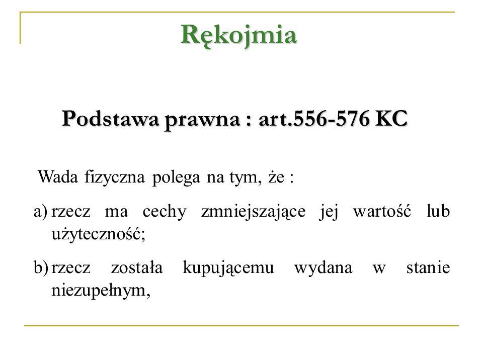 Rękojmia Podstawa prawna : art.556-576 KC Wada fizyczna polega na tym, że : a)rzecz ma cechy zmniejszające jej wartość lub użyteczność; b)rzecz została kupującemu wydana w stanie niezupełnym,