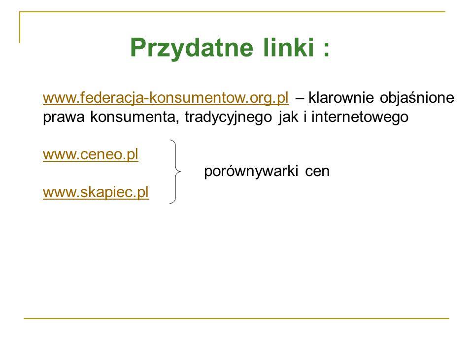 Przydatne linki : www.federacja-konsumentow.org.plwww.federacja-konsumentow.org.pl – klarownie objaśnione prawa konsumenta, tradycyjnego jak i internetowego www.ceneo.pl www.skapiec.pl porównywarki cen