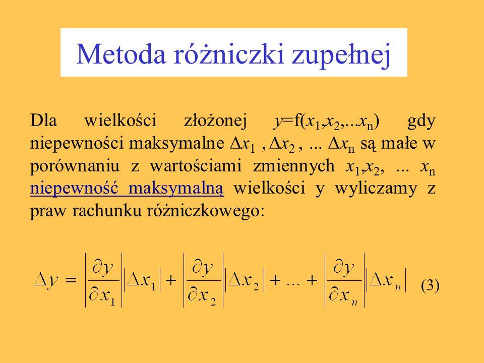 Metoda różniczki zupełnej Dla wielkości złożonej y=f(x 1,x 2,...x n ) gdy niepewności maksymalne  x 1,  x 2,...  x n są małe w porównaniu z wartośc