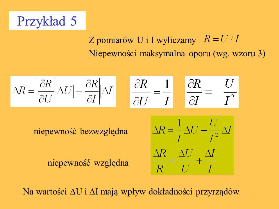 Przykład 5 Z pomiarów U i I wyliczamy Niepewności maksymalna oporu (wg. wzoru 3) Na wartości  U i  I mają wpływ dokładności przyrządów. niepewność b