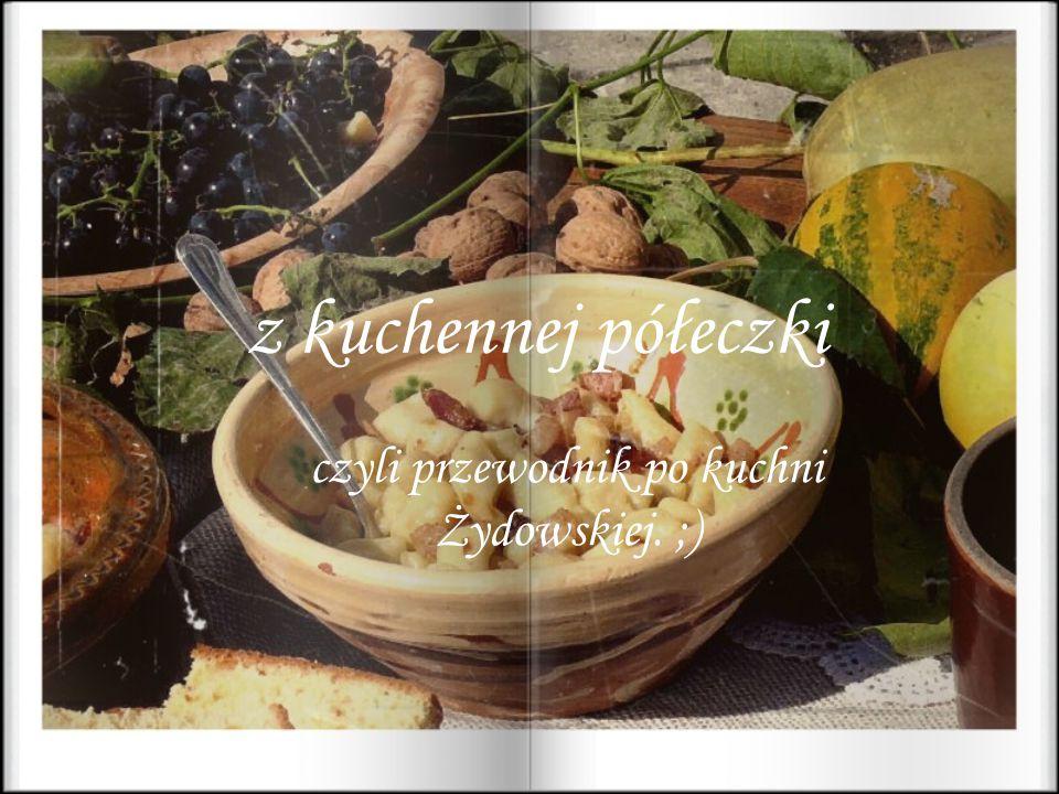 K uchnia Żydowska : N arodowa kuchnia Żydów charakteryzująca się skrupulatnym przestrzeganiem koszerności.