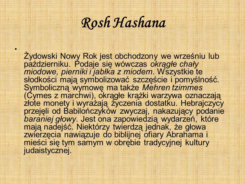 Rosh Hashana Żydowski Nowy Rok jest obchodzony we wrześniu lub październiku. Podaje się wówczas okrągłe chały miodowe, pierniki i jabłka z miodem. Wsz