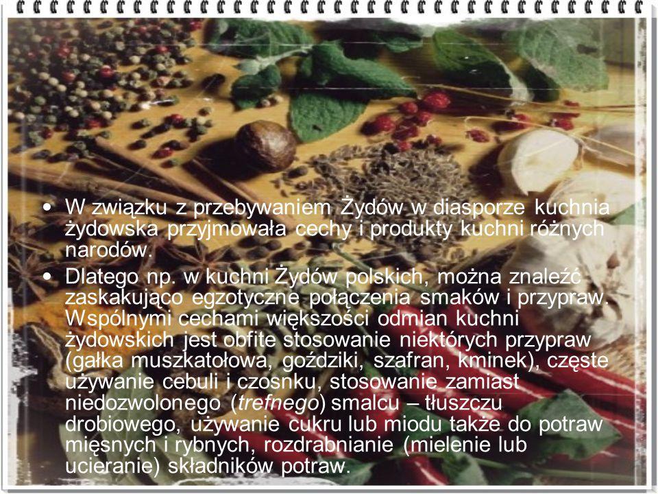 W związku z przebywaniem Żydów w diasporze kuchnia żydowska przyjmowała cechy i produkty kuchni różnych narodów. Dlatego np. w kuchni Żydów polskich,