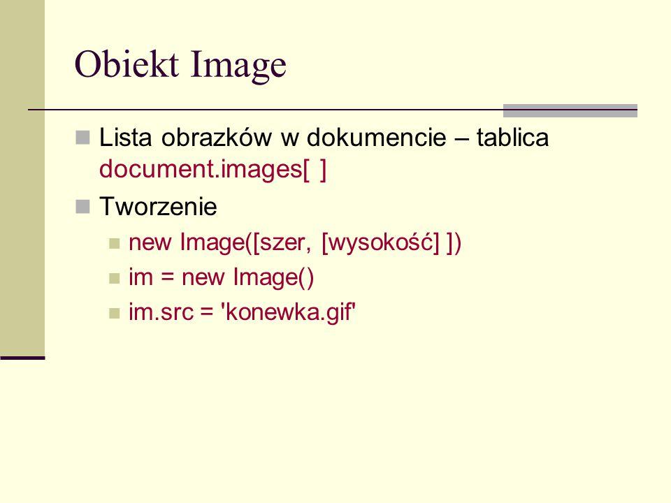 Obiekt Image Lista obrazków w dokumencie – tablica document.images[ ] Tworzenie new Image([szer, [wysokość] ]) im = new Image() im.src = konewka.gif