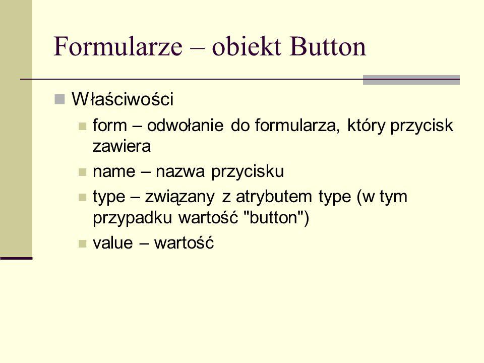 Formularze – obiekt Button Właściwości form – odwołanie do formularza, który przycisk zawiera name – nazwa przycisku type – związany z atrybutem type (w tym przypadku wartość button ) value – wartość