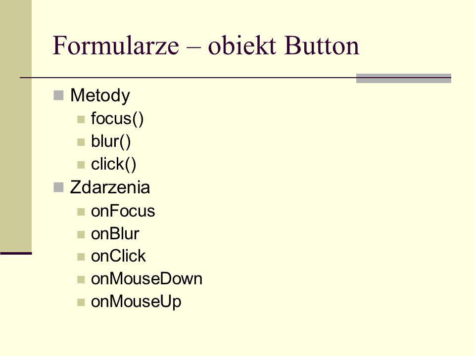 Formularze – obiekt Button Metody focus() blur() click() Zdarzenia onFocus onBlur onClick onMouseDown onMouseUp