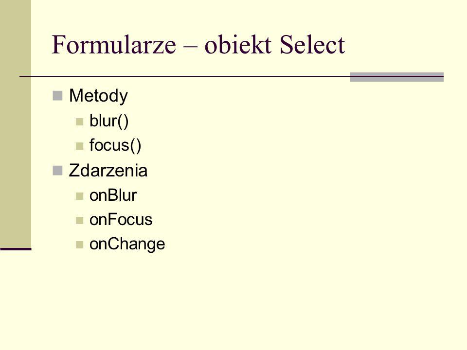 Formularze – obiekt Select Metody blur() focus() Zdarzenia onBlur onFocus onChange