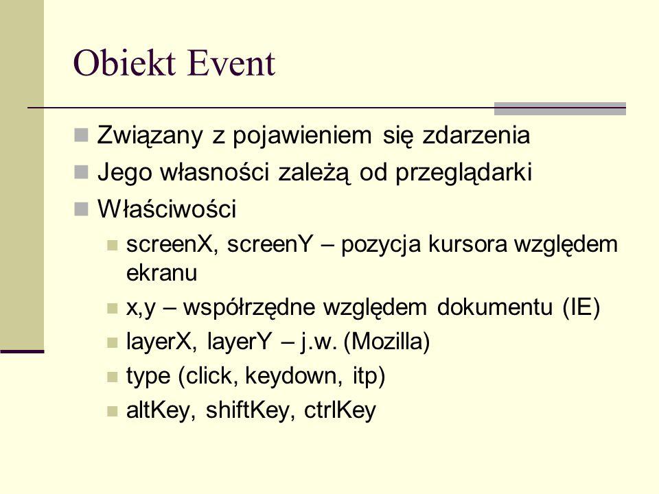 Obiekt Event Związany z pojawieniem się zdarzenia Jego własności zależą od przeglądarki Właściwości screenX, screenY – pozycja kursora względem ekranu x,y – współrzędne względem dokumentu (IE) layerX, layerY – j.w.