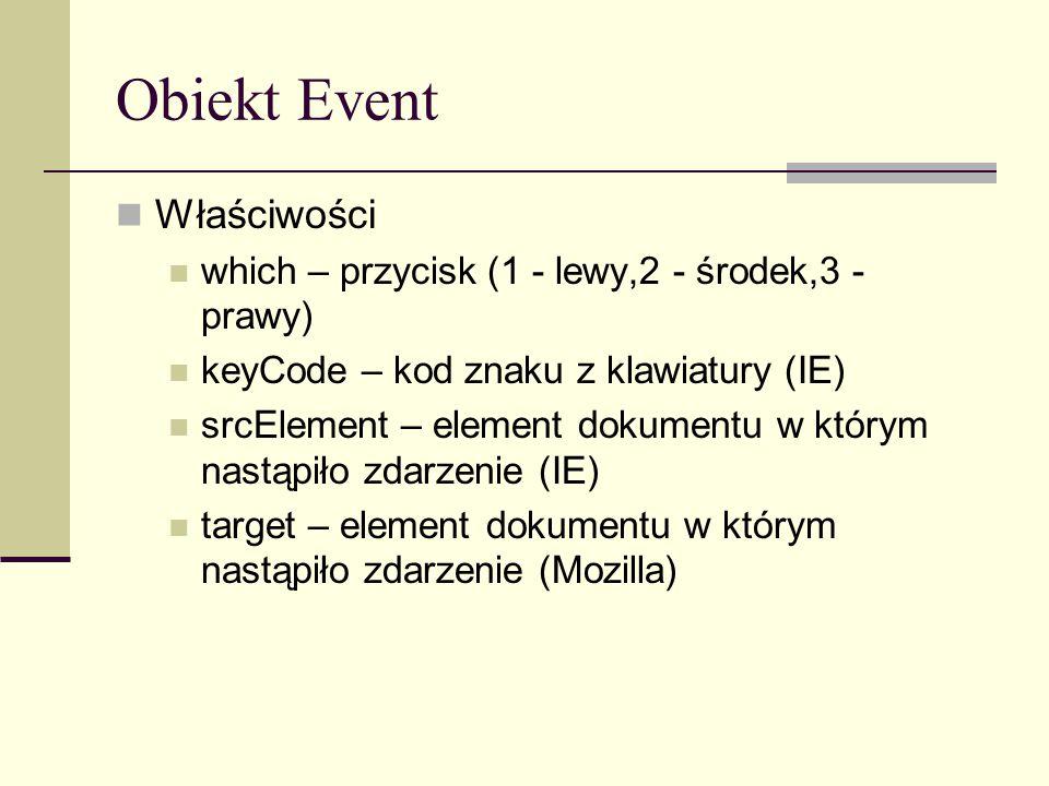 Obiekt Event Właściwości which – przycisk (1 - lewy,2 - środek,3 - prawy) keyCode – kod znaku z klawiatury (IE) srcElement – element dokumentu w którym nastąpiło zdarzenie (IE) target – element dokumentu w którym nastąpiło zdarzenie (Mozilla)
