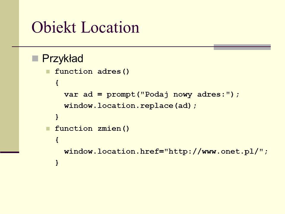 Obiekt Location Przykład function adres() { var ad = prompt( Podaj nowy adres: ); window.location.replace(ad); } function zmien() { window.location.href= http://www.onet.pl/ ; }