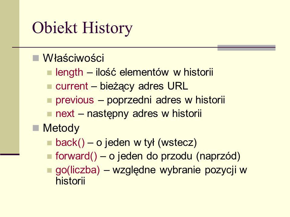 Obiekt History Właściwości length – ilość elementów w historii current – bieżący adres URL previous – poprzedni adres w historii next – następny adres w historii Metody back() – o jeden w tył (wstecz) forward() – o jeden do przodu (naprzód) go(liczba) – względne wybranie pozycji w historii