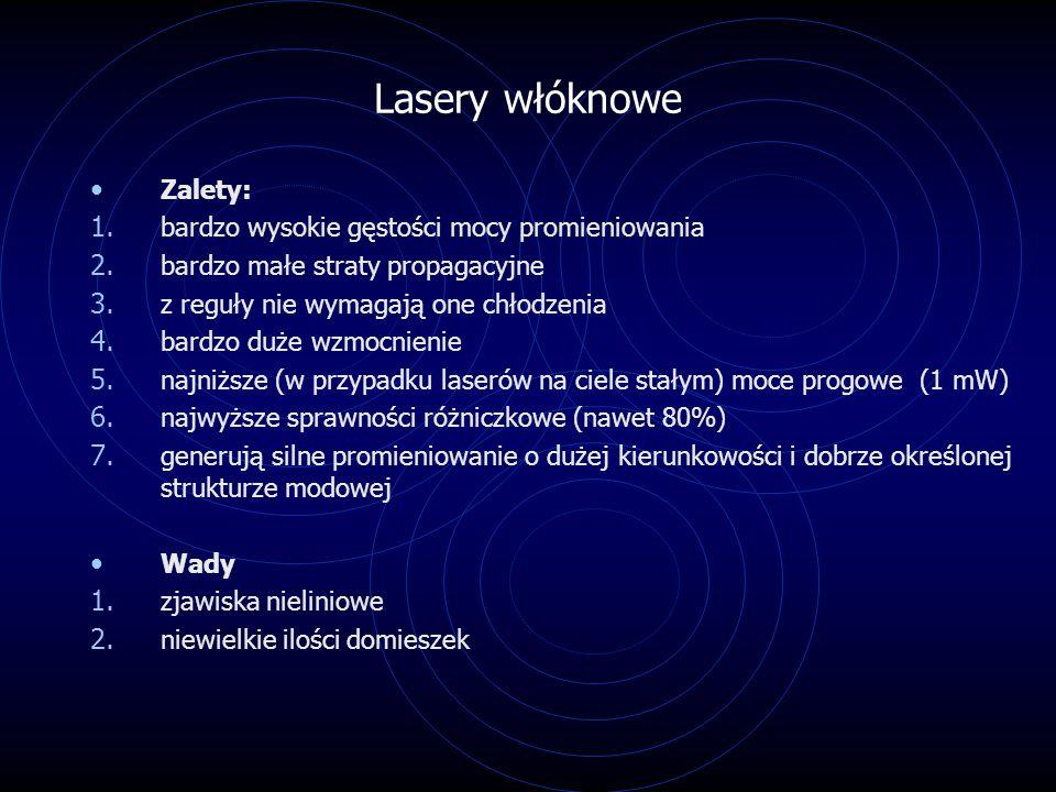 Lasery włóknowe Zalety: 1. bardzo wysokie gęstości mocy promieniowania 2. bardzo małe straty propagacyjne 3. z reguły nie wymagają one chłodzenia 4. b