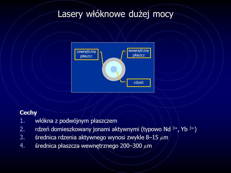 Lasery włóknowe dużej mocy Cechy 1. włókna z podwójnym płaszczem 2. rdzeń domieszkowany jonami aktywnymi (typowo Nd 3+, Yb 3+ ) 3. średnica rdzenia ak