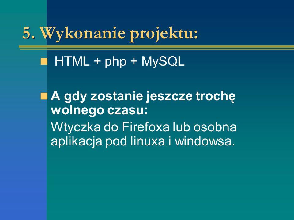 5. Wykonanie projektu: HTML + php + MySQL A gdy zostanie jeszcze trochę wolnego czasu: Wtyczka do Firefoxa lub osobna aplikacja pod linuxa i windowsa.