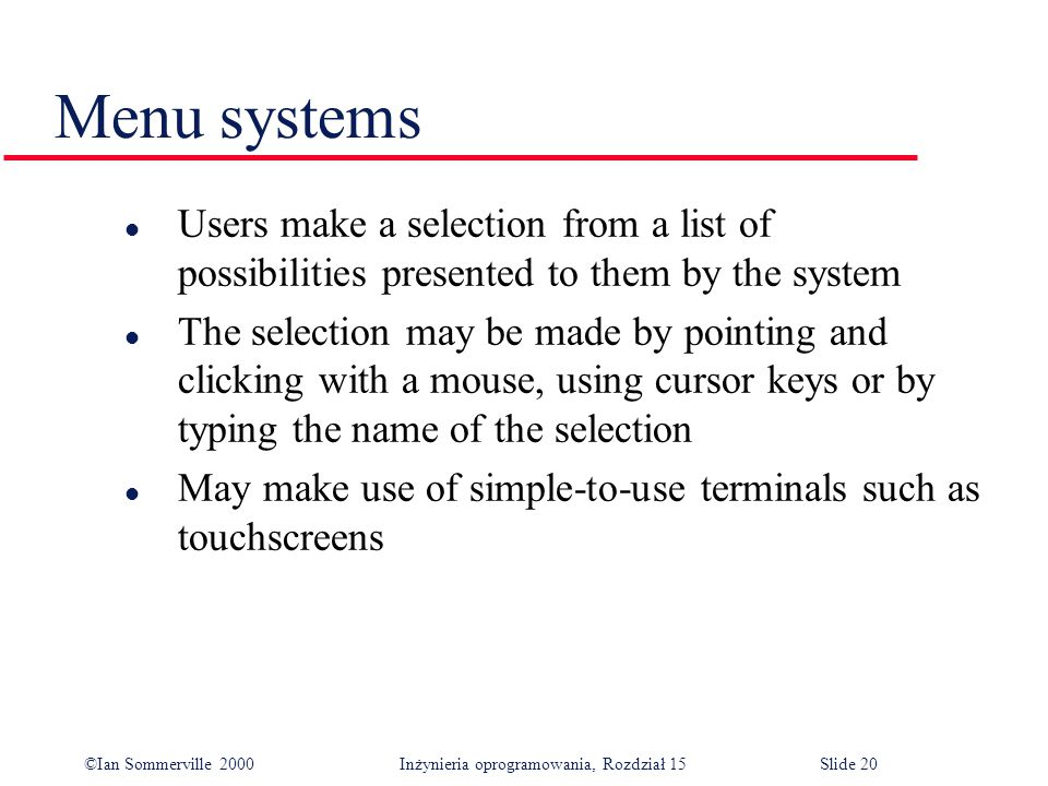 ©Ian Sommerville 2000 Inżynieria oprogramowania, Rozdział 15Slide 20 Menu systems l Users make a selection from a list of possibilities presented to them by the system l The selection may be made by pointing and clicking with a mouse, using cursor keys or by typing the name of the selection l May make use of simple-to-use terminals such as touchscreens