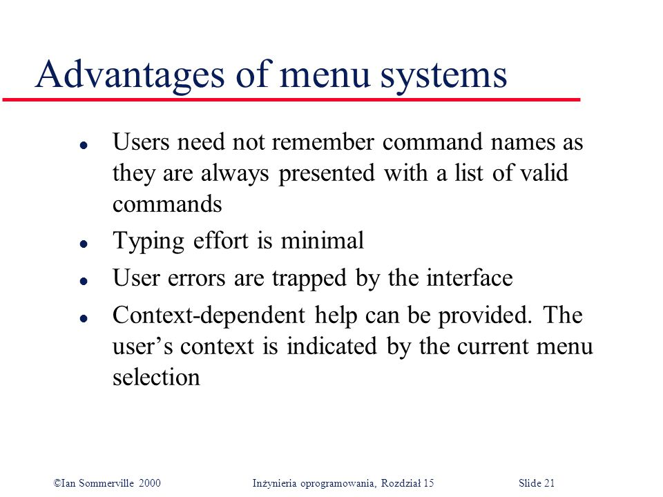 ©Ian Sommerville 2000 Inżynieria oprogramowania, Rozdział 15Slide 21 Advantages of menu systems l Users need not remember command names as they are always presented with a list of valid commands l Typing effort is minimal l User errors are trapped by the interface l Context-dependent help can be provided.
