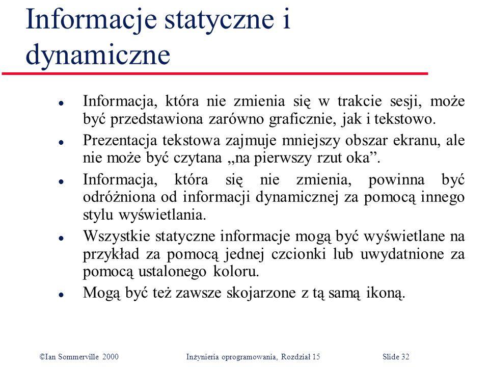 ©Ian Sommerville 2000 Inżynieria oprogramowania, Rozdział 15Slide 32 Informacje statyczne i dynamiczne l Informacja, która nie zmienia się w trakcie sesji, może być przedstawiona zarówno graficznie, jak i tekstowo.