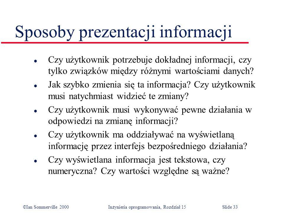©Ian Sommerville 2000 Inżynieria oprogramowania, Rozdział 15Slide 33 Sposoby prezentacji informacji l Czy użytkownik potrzebuje dokładnej informacji, czy tylko związków między różnymi wartościami danych.