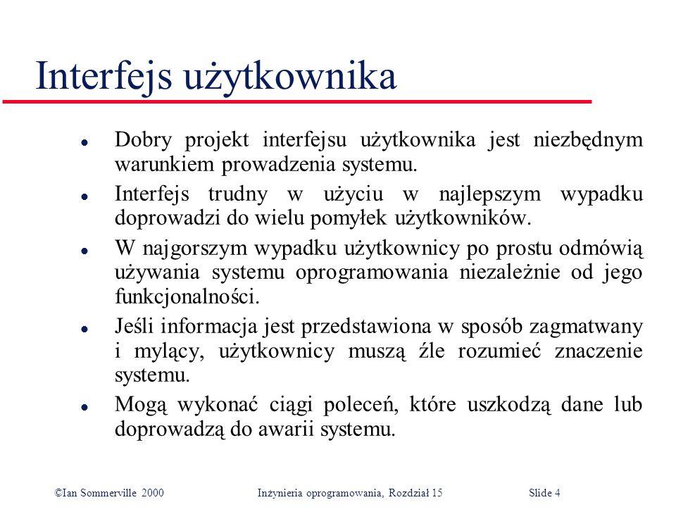 ©Ian Sommerville 2000 Inżynieria oprogramowania, Rozdział 15Slide 4 Interfejs użytkownika l Dobry projekt interfejsu użytkownika jest niezbędnym warunkiem prowadzenia systemu.