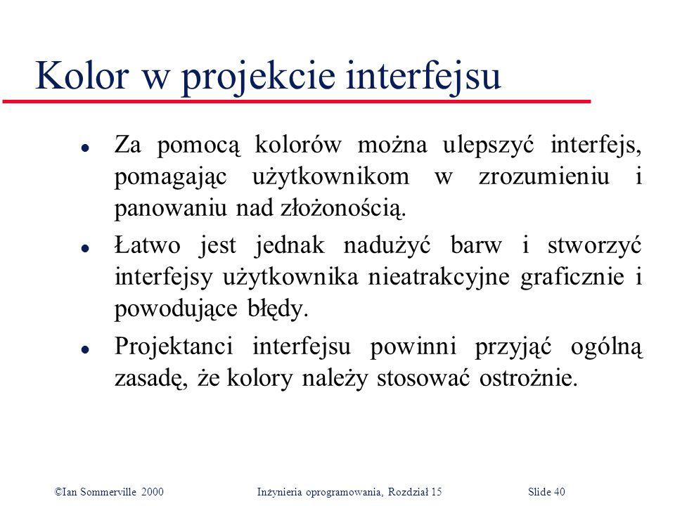 ©Ian Sommerville 2000 Inżynieria oprogramowania, Rozdział 15Slide 40 Kolor w projekcie interfejsu l Za pomocą kolorów można ulepszyć interfejs, pomagając użytkownikom w zrozumieniu i panowaniu nad złożonością.