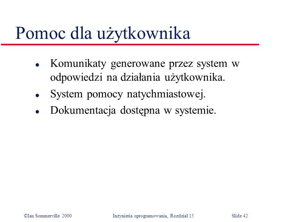 ©Ian Sommerville 2000 Inżynieria oprogramowania, Rozdział 15Slide 42 Pomoc dla użytkownika l Komunikaty generowane przez system w odpowiedzi na działania użytkownika.