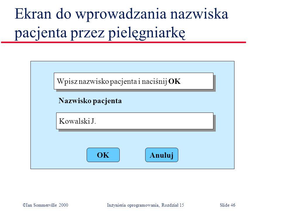 ©Ian Sommerville 2000 Inżynieria oprogramowania, Rozdział 15Slide 46 Ekran do wprowadzania nazwiska pacjenta przez pielęgniarkę Wpisz nazwisko pacjenta i naciśnij OK Kowalski J.