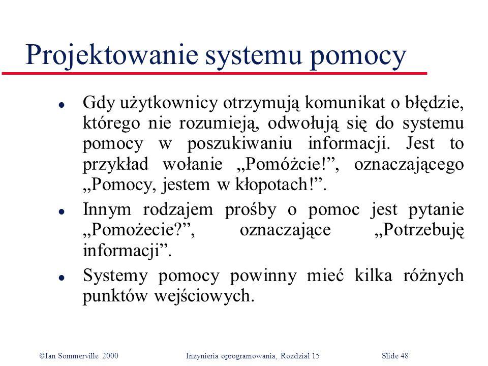 ©Ian Sommerville 2000 Inżynieria oprogramowania, Rozdział 15Slide 48 Projektowanie systemu pomocy l Gdy użytkownicy otrzymują komunikat o błędzie, którego nie rozumieją, odwołują się do systemu pomocy w poszukiwaniu informacji.