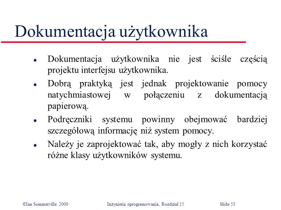 ©Ian Sommerville 2000 Inżynieria oprogramowania, Rozdział 15Slide 53 Dokumentacja użytkownika l Dokumentacja użytkownika nie jest ściśle częścią projektu interfejsu użytkownika.